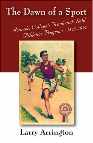 The Dawn of a Sport: Roanoke College's Track and Field Athletics Program - 1895-1930 por Larry W. Arrington Ed D.