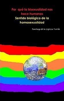 Por qué la Bisexualidad nos hace humano. Sentido biologico de la homosexualidad de [Turiño, Santiago de la Iglesia]