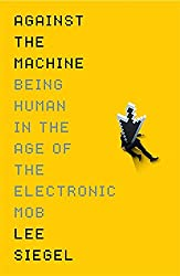 Against The Machine: Being Human in the Era of the Electronic Mob