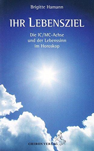 Ihr Lebensziel: Die IC/MC-Achse und der Lebenssinn im Horoskop (Standardwerke der Astrologie)
