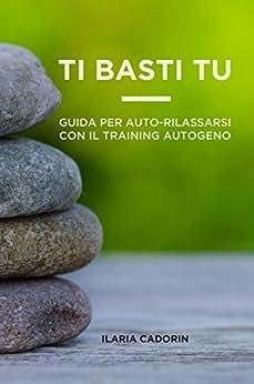 Ti Basti Tu: Guida per auto-rilassarsi con il Training Autogeno di [Cadorin, Ilaria]