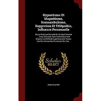 Hypnotisme Et Magnétisme, Somnambulisme, Suggestion Et Télépathie, Influence Personnelle: Cours Pratique Complet En Un Seul Volume ... Avec Gravures ... Toutes Les Connaissances Humaines Sur Les...