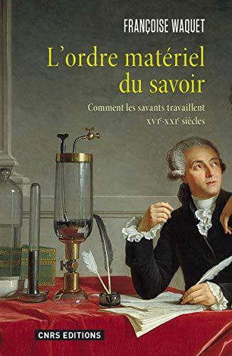 L'Ordre matériel du savoir. Comment les savants travaillent. XVIe-XXIe siècle. par Francoise Waquet