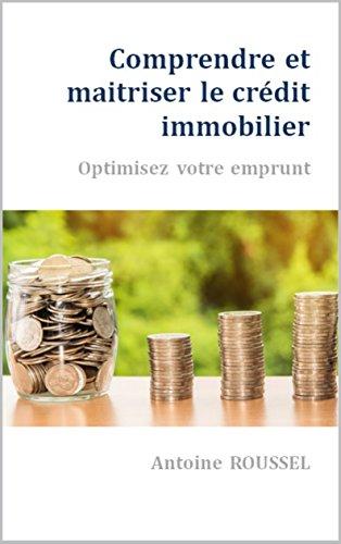 Comprendre et maîtriser le crédit immobilier: Optimisez votre emprunt par Antoine ROUSSEL