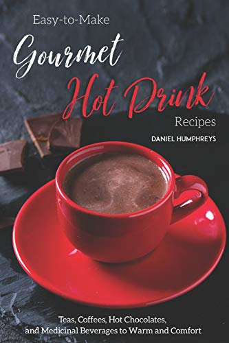Easy-to-Make Gourmet Hot Drink Recipes: Teas, Coffees, Hot Chocolates, and Medicinal Beverages to Warm and Comfort (Peppermint Chocolate White)