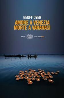 Amore a Venezia. Morte a Varanasi (Einaudi. Stile libero big) di [Dyer, Geoff]