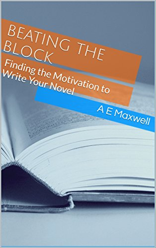 Beating the Block: Finding the Motivation to Write Your Novel (English Edition) por A E Maxwell