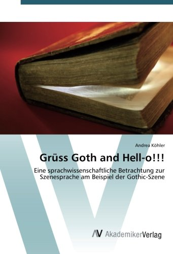 Grüss Goth and Hell-o!!!: Eine sprachwissenschaftliche Betrachtung zur Szenesprache am Beispiel der Gothic-Szene