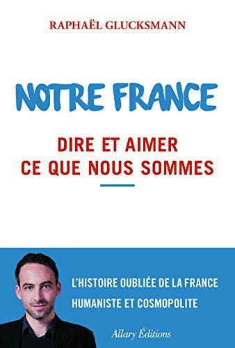 Notre France. Dire et aimer ce que nous sommes