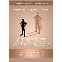 Die perfekte Körpersprache: Strategien, wie Sie jede Frau ohne viel Worte verführen (Enzyklopädie der Eroberung 3)