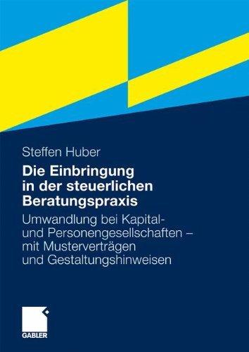 Die Einbringung in der steuerlichen Beratungspraxis: Umwandlung bei Kapital- und Personengesellschaften - mit Musterverträgen und Gestaltungshinweisen
