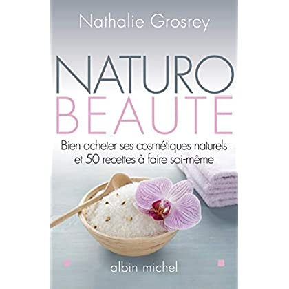 Naturo-beauté: Bien acheter ses cosmétiques naturels et 50 recettes à faire soi-même