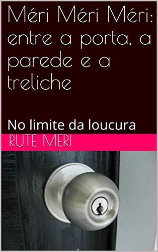 Méri Méri Méri: entre a porta, a parede e a treliche: No limite da loucura (Portuguese Edition)