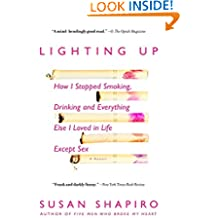 Lighting Up: How I Stopped Smoking, Drinking, and Everything Else I Loved in Life Except Sex