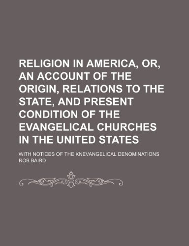 Religion in America, Or, an Account of the Origin, Relations to the State, and Present Condition of the Evangelical Churches in the United States; With Notices of the Knevangelical Denominations