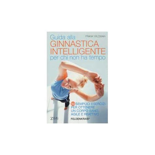 Guida Alla Ginnastica Intelligente Per Chi Non Ha Tempo. Cinquanta Semplici Esercizi Per Ottenere Un Corpo Sano, Agile E Reattivo