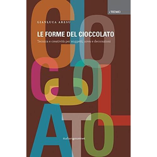 Le Forme Del Cioccolato. Tecnica E Creatività Per Soggetti, Uova E Decorazioni