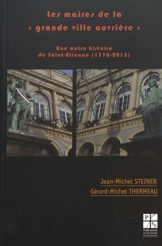 Les maires de la grande ville ouvrière : Une autre histoire de Saint-Etienne (1778-2015)
