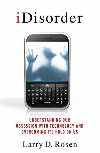 iDisorder: Understanding Our Obsession with Technology and Overcoming Its Hold on Us por Larry D. Rosen Ph.D.