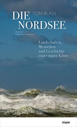 Die Nordsee: Landschaften, Menschen und Geschichte einer rauen Küste