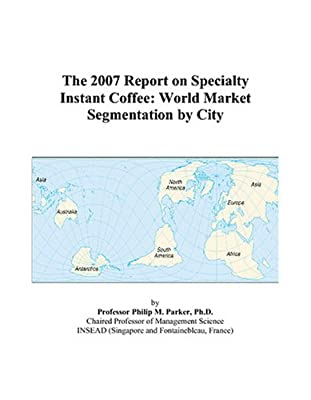 The 2007 Report on Specialty Instant Coffee: World Market Segmentation by City from ICON Group International, Inc