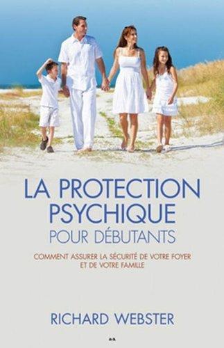 La protection psychique pour débutants : Comment assurer la sécurité de votre foyer et de votre famille par Richard Webster
