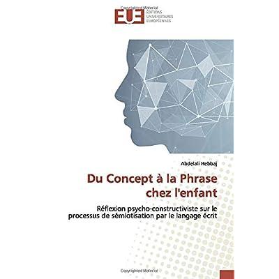 Du Concept à la Phrase chez l'enfant: Réflexion psycho-constructiviste sur le processus de sémiotisation par le langage écrit
