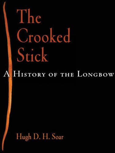 Hugh D. H. Soar - The Crooked Stick: A History of the Longbow