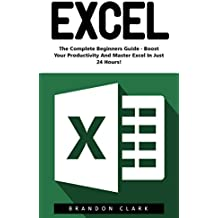 Excel: The Complete Beginners Guide - Boost Your Poductivity And Master Excel In Just 24 Hours! (Excel, Microsoft Office, MS Excel 2016) (English Edition)