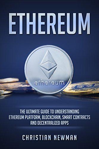 Ethereum: The Ultimate Guide to Understanding Ethereum Platform, Blockchain, Smart Contracts and Decentralized Apps (English Edition)