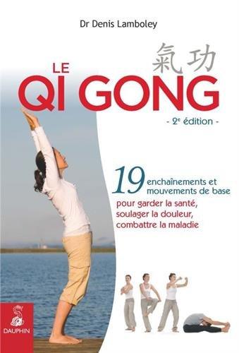 Le Qi Gong : 19 enchanements et mouvements de base pour garder la sant, soulager la douleur, combattre la maladie