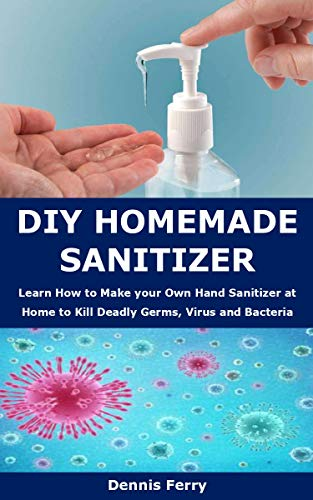 DIY HOMEMADE SANITIZER: Learn How to Make your Own Hand Sanitizer at Home to Kill Deadly Germs, Virus and Bacteria (English Edition) PDF Books