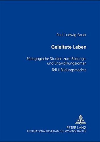 Geleitete Leben: Paedagogische Studien Zum Bildungs- Und Entwicklungsroman- Teil II: Bildungsmaechte