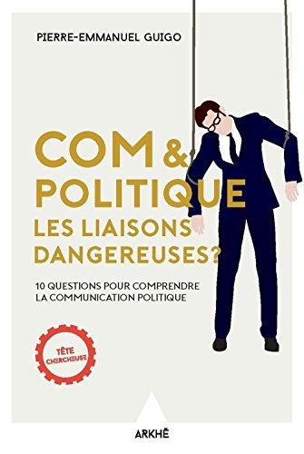 Com et politique, les liaisons dangereuses ? : 10 questions pour comprendre la communication politique par From Arkhe editions