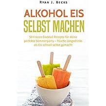 Alkohol Eis selbst machen: 50 Frozen Cocktail Rezepte für deine perfekte Sommerparty – frische Longdrinks als Eis schnell selbst gemacht (Sorbet, Dessert, ... laktosefrei, Fruchteis, Eiscreme, Milcheis)