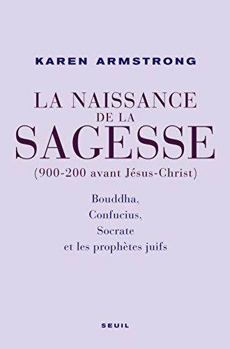 La Naissance de la sagesse (900-200 avant Jsus-Christ) : Bouddha, Confucius, Socrate et les prophtes d'Isral