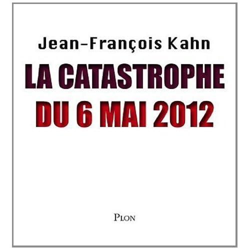 La catastrophe du 6 mai 2012 de Kahn. Jean-François (2012) Broché