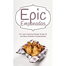 Epic Empanadas: #1 Latin Cooking Recipe Guide for the Most Delicious Empanadillas - A Best Selling Latin, Mexican and Southwestern Cookbook for Empanadas, Pastel and Pate (English Edition)