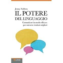 Il potere del linguaggio. Comunicare in modo efficace per ottenere risultati migliori