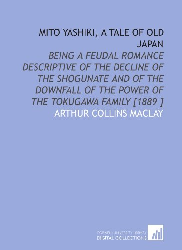 Mito Yashiki, a Tale of Old Japan: Being a Feudal Romance Descriptive of the Decline of the Shogunate and of the Downfall of the Power of the Tokugawa Family [1889 ]