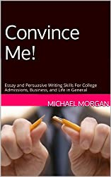 Convince Me! Essay and Persuasive Writing Skills For College Admissions, Business, and Life in General (English Edition)