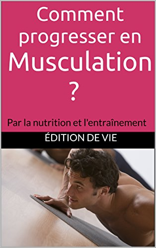 Comment progresser en musculation ?: Par la nutrition et l'entranement