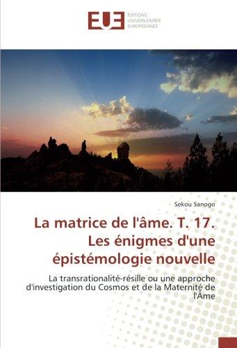La matrice de l'Ame. T. 17. Les enigmes d'une epistemologie nouvelle: La transrationalite-resille ou une approche d'investigation du Cosmos et de la Maternite de l'Ame par Sekou SANOGO