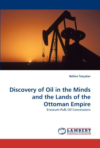 Discovery of Oil in the Minds and the Lands of the Ottoman Empire: Erzurum-Pulk Oil Concessions