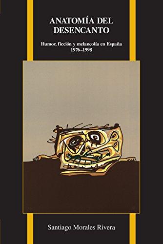 Anatom�a del desencanto: Humor, Ficci�n Y Melancol�a En Espa�a (1976-1998) (Purdue Studies in Romance Literatures nº 69)