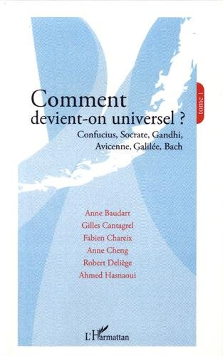 Comment devient-on universel ? : Tome 1, Confucius, Socrate, Gandhi, Avicenne, Galile, Bach