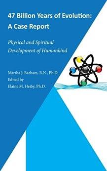 47 Billion Years of Evolution: A Case Report Physical and Spiritual Development of Humankind (English Edition) di [Barham R.N. Ph.D., Martha J.]