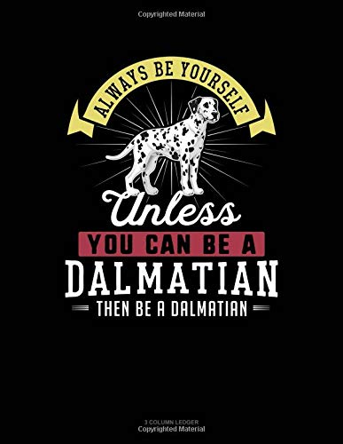 Always Be Yourself Unless You Can Be A Dalmatian Then Be A Dalmatian: 3 Column Ledger