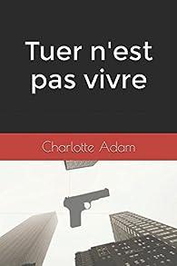 Tuer n'est pas vivre par Charlotte Adam