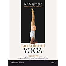 Luz sobre el Yoga: Yoga Dipika. La guía definitiva para la práctica del yoga: La Guia Clasica Del Yoga, Por El Maestro Mas Renombrado Del Mundo (Biblioteca de la Salud)